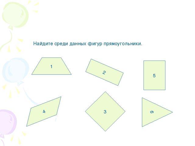Найдите среди данных фигур прямоугольники. 1 2 3 4 5 6