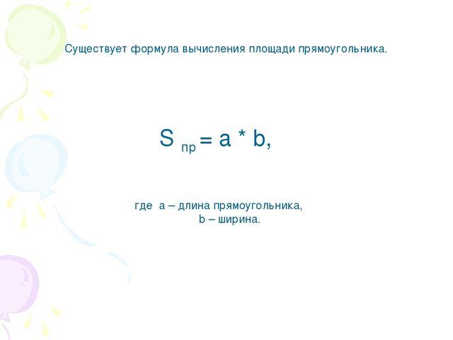 Существует формула вычисления площади прямоугольника. S пр = a * b, где a – д...