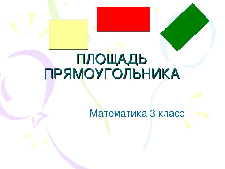 ПЛОЩАДЬ ПРЯМОУГОЛЬНИКА Математика 3 класс