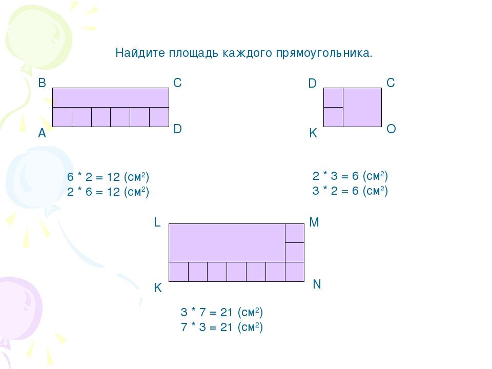 Найдите площадь каждого прямоугольника. А В С D K D C O 6 * 2 = 12 (cм2) 2 *...