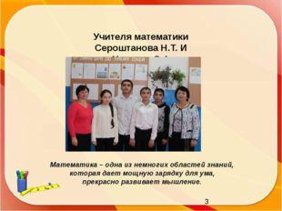 Учителя математики Сероштанова Н.Т. И Укинова С.А. Математика – одна из немн