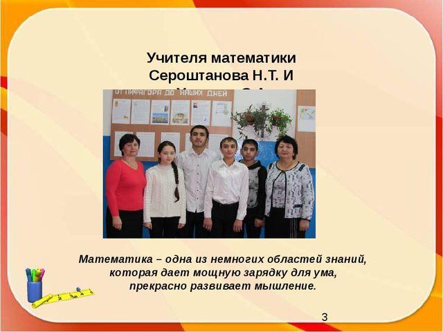 Учителя математики Сероштанова Н.Т. И Укинова С.А. Математика – одна из немн...