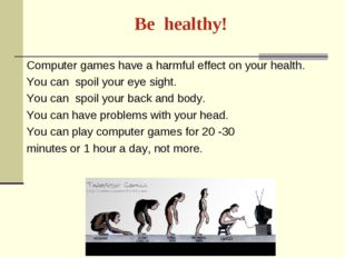 Ве healthy! Computer games have a harmful effect on your health. You can spoi