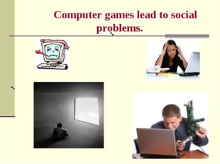 Computer games lead to social problems.
