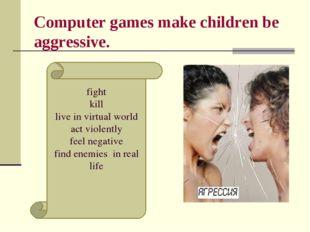 Computer games make children be aggressive. fight kill live in virtual world