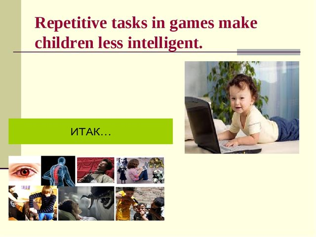 Repetitive tasks in games make children less intelligent.