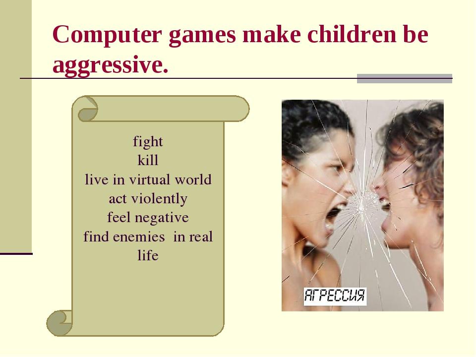 Computer games make children be aggressive. fight kill live in virtual world...