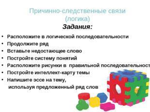 Причинно-следственные связи (логика) Задания: Расположите в логической послед