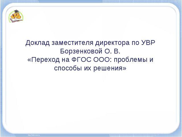Доклад заместителя директора по УВР Борзенковой О. В. «Переход на ФГОС ООО: п...