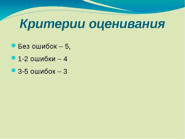 Критерии оценивания Без ошибок – 5, 1-2 ошибки – 4 3-5 ошибок – 3