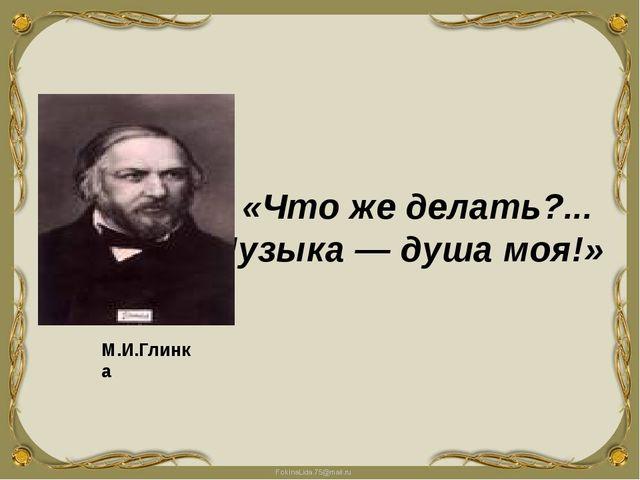 «Что же делать?... Музыка — душа моя!» М.И.Глинка