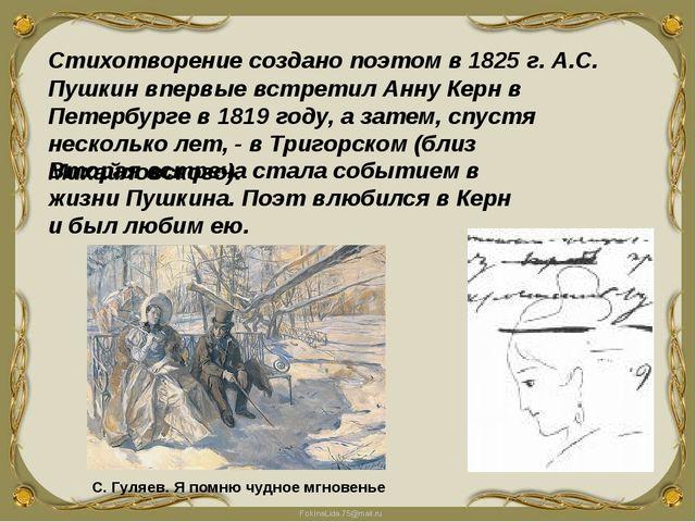 Стихотворение создано поэтом в 1825 г. А.С. Пушкин впервые встретил Анну Керн...