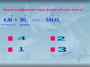 ok нет нет нет Какой коэффициент перед формулой окислителя? Al + O2 Al2O3 0 0