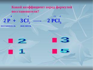 ok нет нет нет Какой коэффициент перед формулой восстановителя? P + Cl2 PCl3
