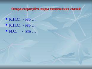 Охарактеризуйте виды химических связей К.Н.С. - это … К.П.С. - это … И.С. - э