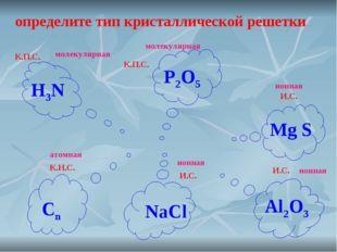 определите тип кристаллической решетки К.П.С. К.П.С. И.С. И.С. К.Н.С. И.С. H3