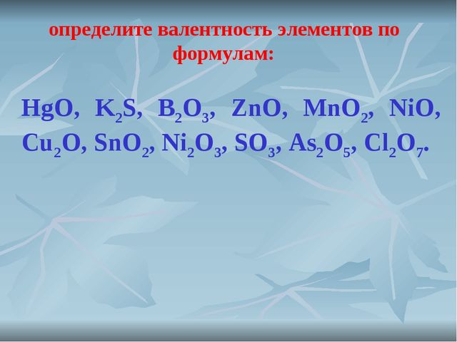 HgO, K2S, B2O3, ZnO, MnO2, NiO, Cu2O, SnO2, Ni2O3, SO3, As2O5, Cl2O7. определ...