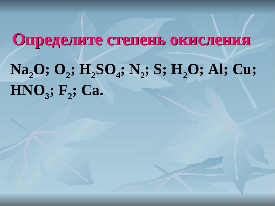Определите степень окисления Na2O; O2; H2SO4; N2; S; H2O; Al; Cu; HNO3; F2; Ca.
