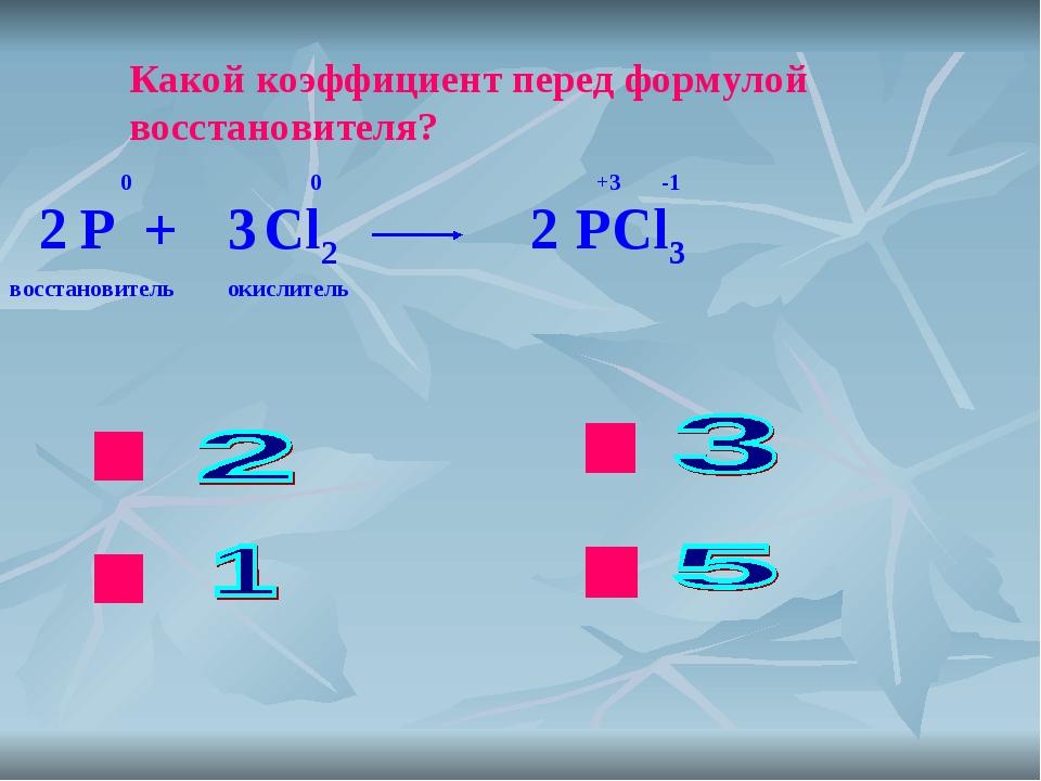 ok нет нет нет Какой коэффициент перед формулой восстановителя? P + Cl2 PCl3...