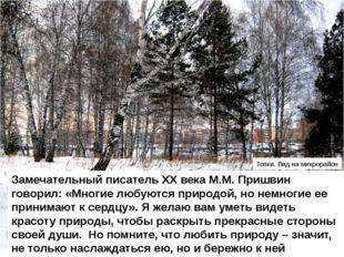 Замечательный писатель ХХ века М.М. Пришвин говорил: «Многие любуются природо