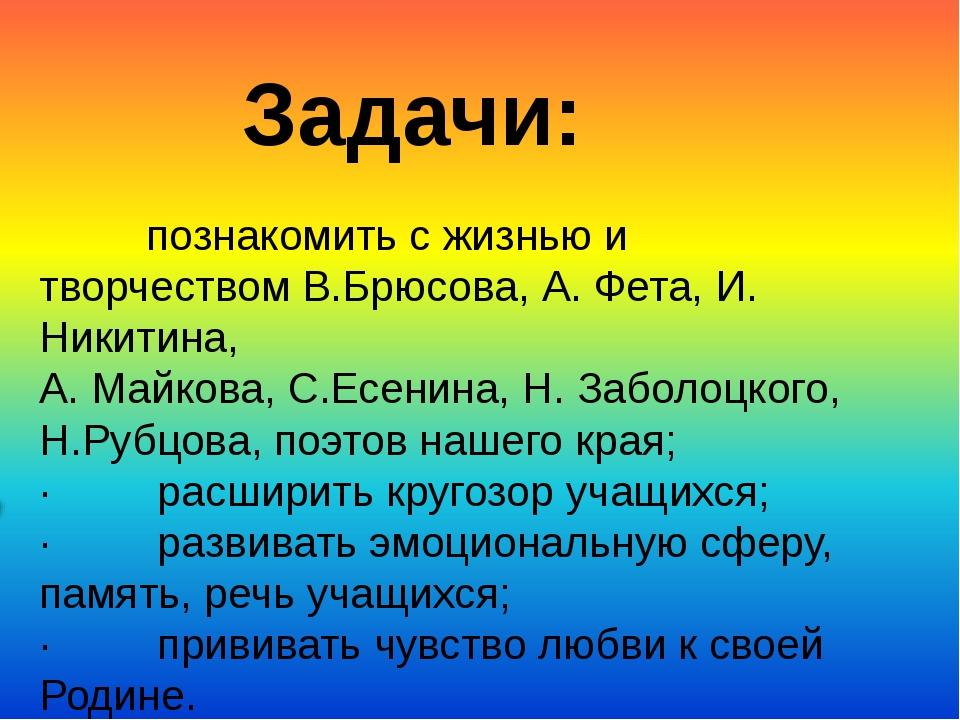 познакомить с жизнью и творчествомВ.Брюсова, А. Фета, И. Никитина,...