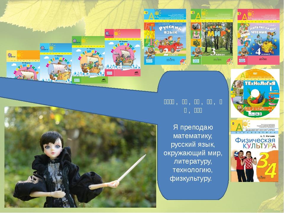 我教数学, 俄语, 世界, 文学, 技术, 体育。 Я преподаю математику, русский язык...