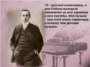 """""""Я – русский композитор, и моя Родина наложила отпечаток на мой характер и мо"""