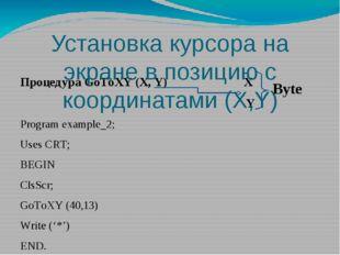Процедура GoToXY (X, Y) X Y Program example_2; Uses CRT; BEGIN ClsScr; GoToXY