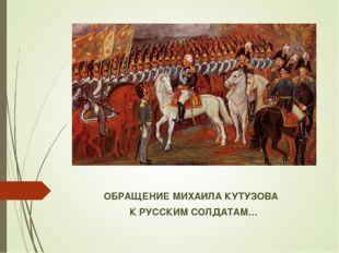 ОБРАЩЕНИЕ МИХАИЛА КУТУЗОВА К РУССКИМ СОЛДАТАМ…