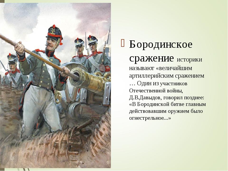 Бородинское сражение историки называют «величайшим артиллерийским сражением …...