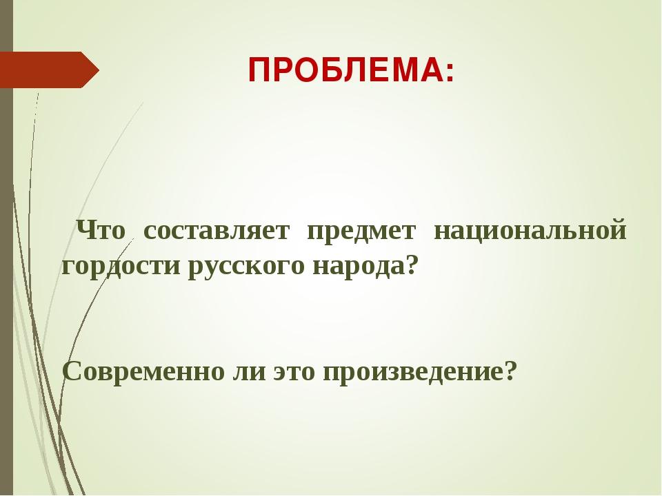 Что составляет предмет национальной гордости русского народа? Современно ли...