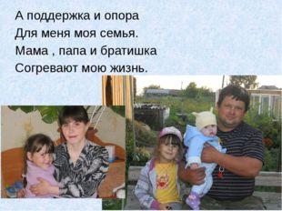 А поддержка и опора Для меня моя семья. Мама , папа и братишка Согревают мою