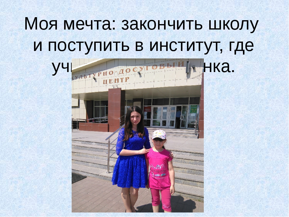Моя мечта: закончить школу и поступить в институт, где учится моя сестрёнка.