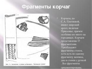 Фрагменты корчаг Корчаги, по С.А. Плетневой, имеют широкий ареал, включая При
