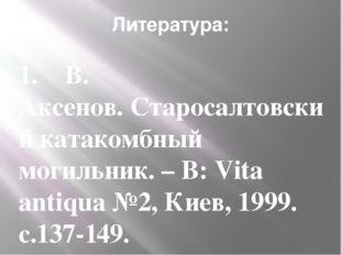 Литература: 1.  В. Аксенов.Старосалтовский катакомбный могильник. – В:Vit