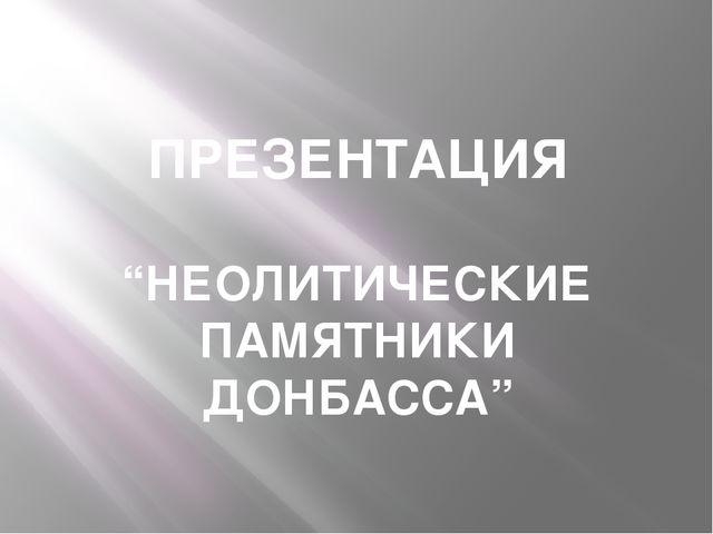 "ПРЕЗЕНТАЦИЯ ""НЕОЛИТИЧЕСКИЕ ПАМЯТНИКИ ДОНБАССА"""