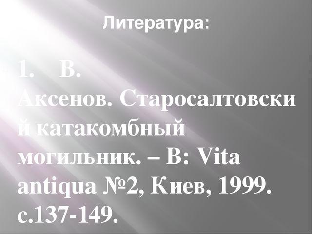 Литература: 1.  В. Аксенов.Старосалтовский катакомбный могильник. – В:Vit...