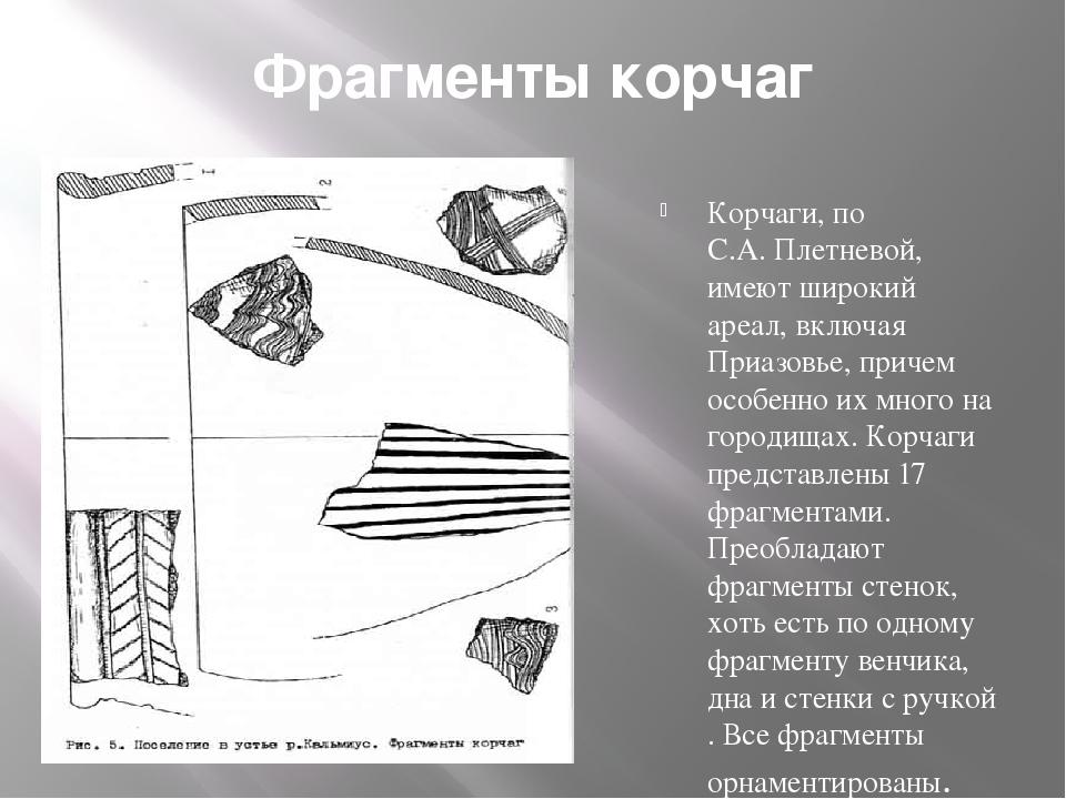Фрагменты корчаг Корчаги, по С.А. Плетневой, имеют широкий ареал, включая При...