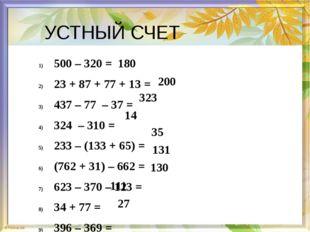 УСТНЫЙ СЧЕТ 500 – 320 = 23 + 87 + 77 + 13 = 437 – 77 – 37 = 324 – 310 = 233 –
