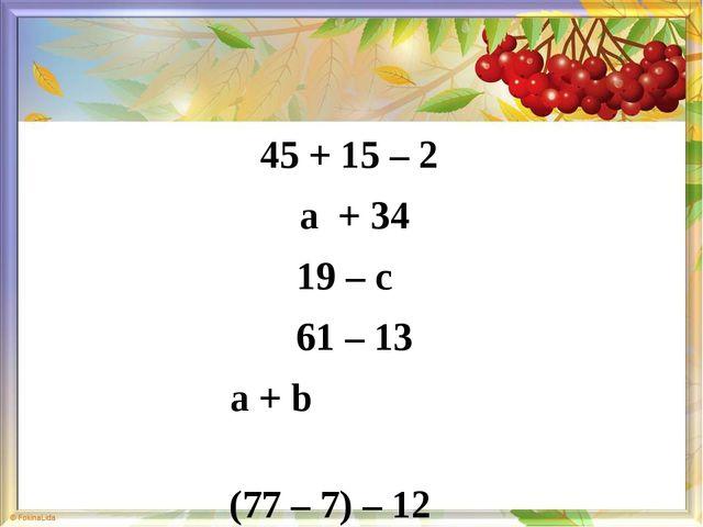 45 + 15 – 2 а + 34 19 – с 61 – 13 а + b (77 – 7) – 12