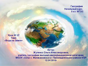 География Начальный курс. 5 кл. ФГОС Урок № 27 Тема «Вода на Земле» Автор: Жу