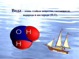 Вода— очень стойкое вещество, состоящее из водорода и кислорода (Н2О).