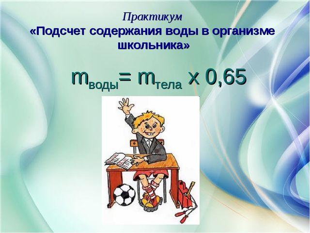 Практикум «Подсчет содержания воды в организме школьника» mводы= mтела х 0,65