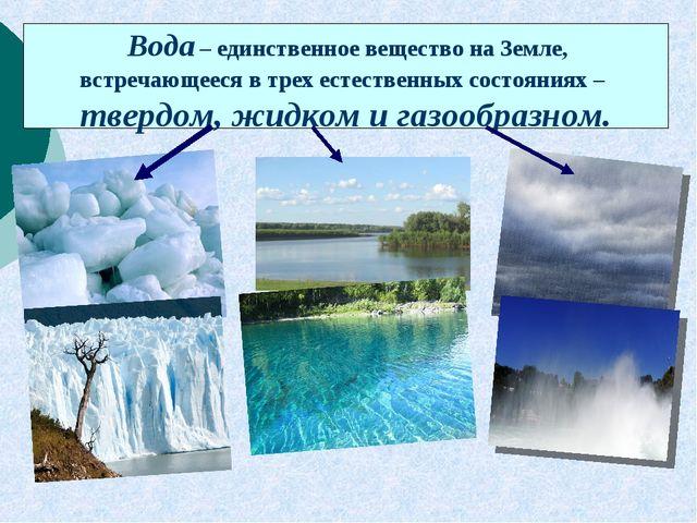 Вода – единственное вещество на Земле, встречающееся в трех естественных сос...