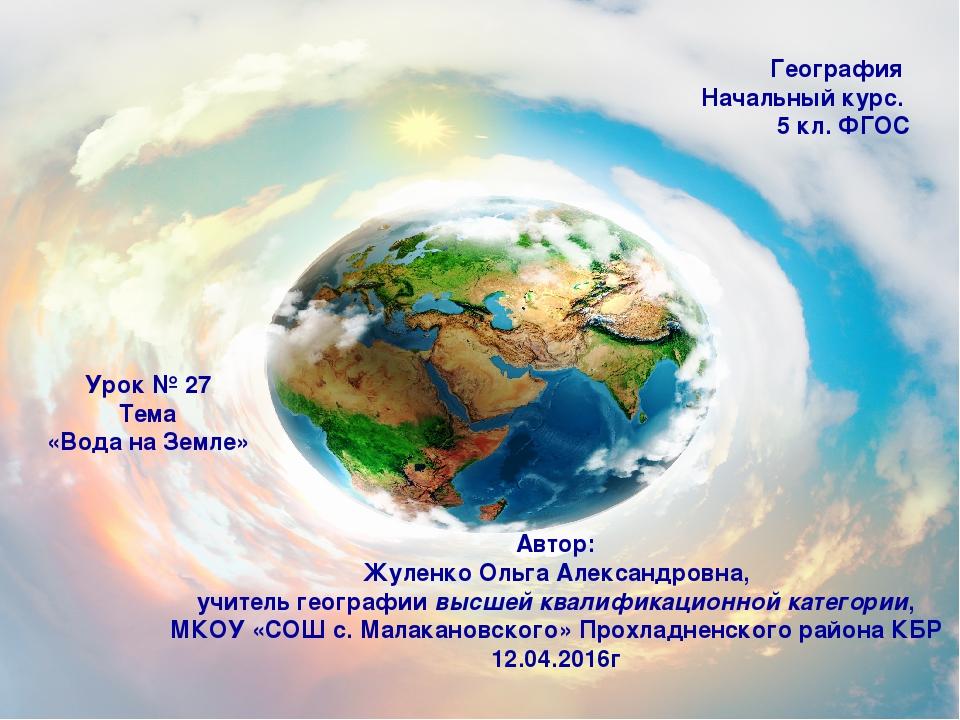 География Начальный курс. 5 кл. ФГОС Урок № 27 Тема «Вода на Земле» Автор: Жу...