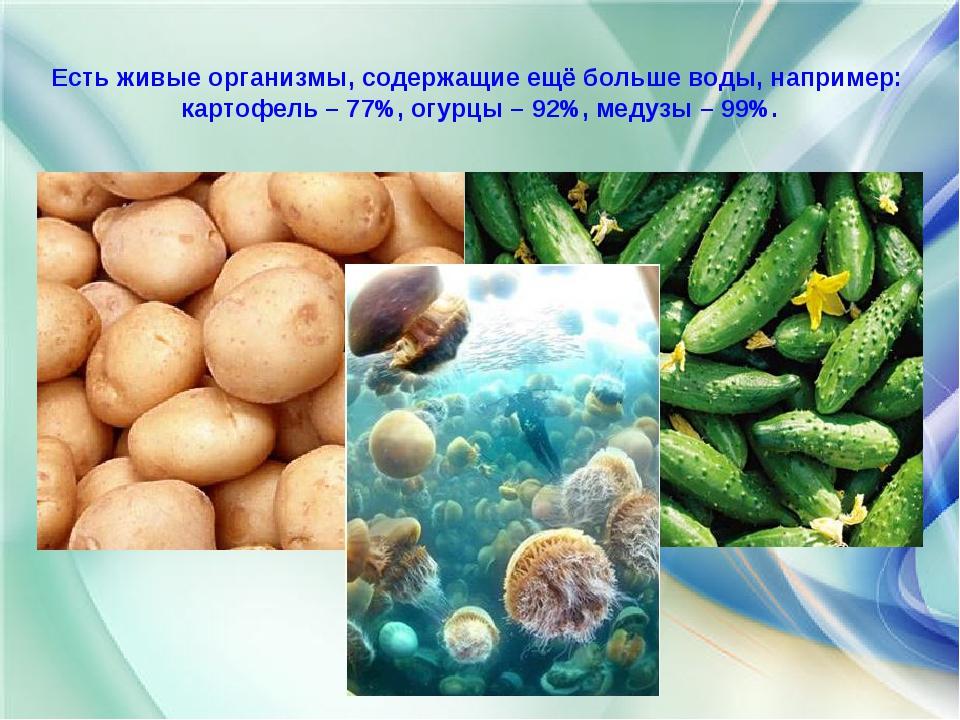 Есть живые организмы, содержащие ещё больше воды, например: картофель – 77%,...