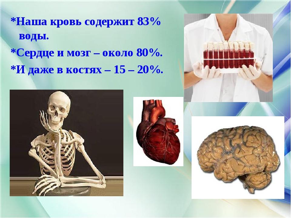 *Наша кровь содержит 83% воды. *Сердце и мозг – около 80%. *И даже в костях –...