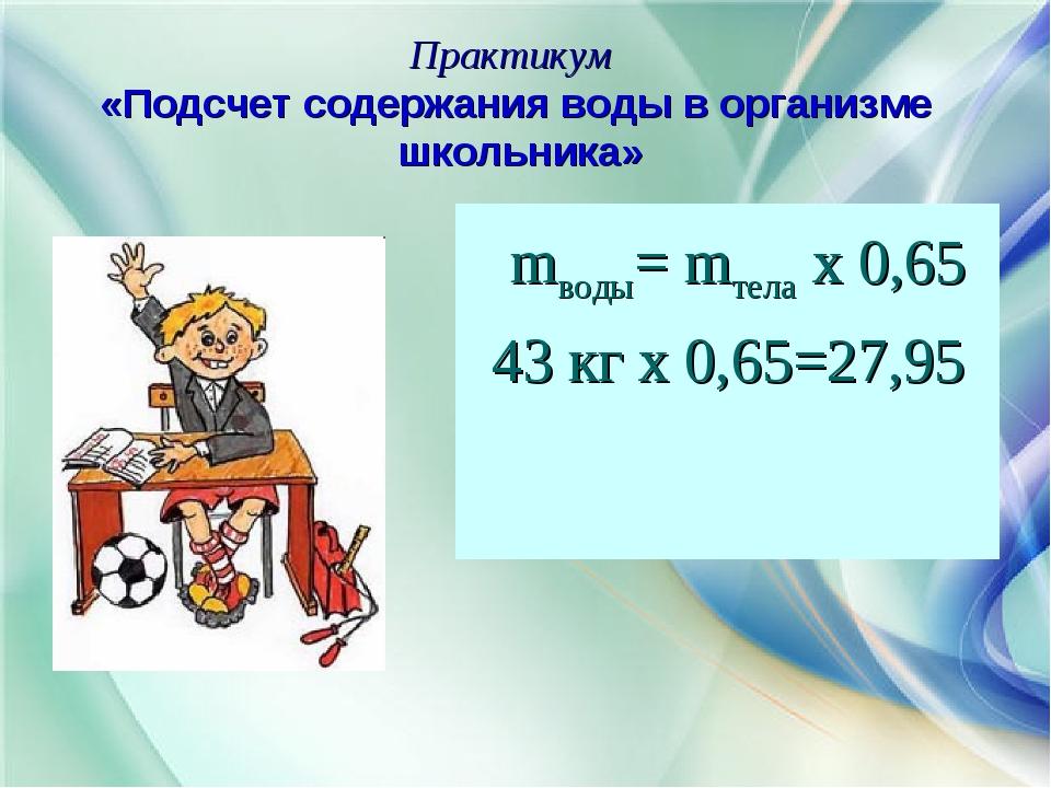 Практикум «Подсчет содержания воды в организме школьника» mводы= mтела х 0,65...