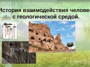 История взаимодействия человека с геологической средой.