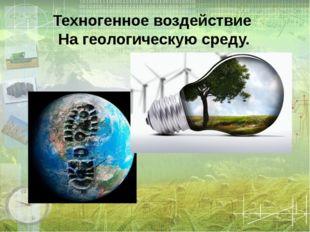 Техногенное воздействие На геологическую среду.